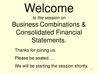 Welcome to the session on  Business Combinations &  Consolidated Financial Statements.