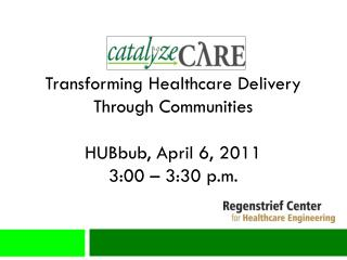 Transforming Healthcare Delivery Through Communities HUBbub , April 6, 2011 3:00 – 3:30 p.m.