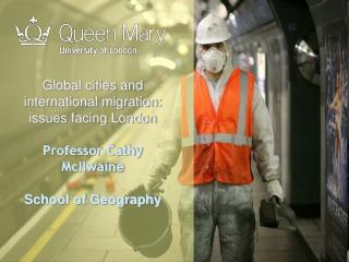 Global cities and international migration: issues facing London Professor Cathy McIlwaine