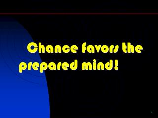 Chance favors the prepared mind!