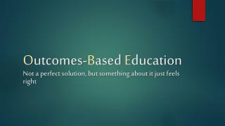 O utcomes- B ased  E ducation Not a perfect solution, but something about it just feels right