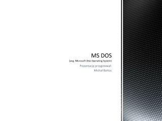 MS DOS (ang. Microsoft Disk Operating System)