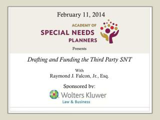 Presents Drafting and Funding the Third Party SNT With Raymond J. Falcon, Jr., Esq. Sponsored by: