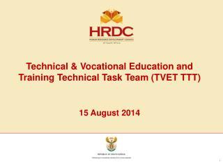 Technical & Vocational Education and Training Technical Task Team (TVET TTT) 15 August  2014