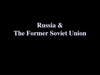 Russia &  The Former Soviet Union
