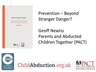 Prevention – Beyond Stranger Danger? Geoff  Newiss Parents and Abducted Children Together (PACT)