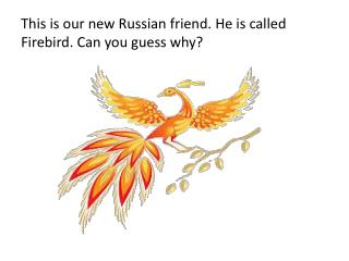 This is our new Russian  friend . He is called Firebird. Can you guess why?