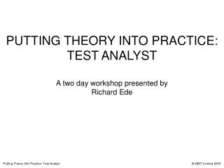 PUTTING THEORY INTO PRACTICE:  TEST ANALYST A two day workshop presented by Richard Ede