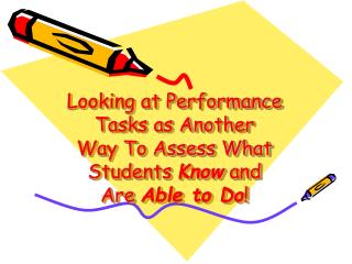 Looking at Performance Tasks as Another Way To Assess What Students  Know  and  Are  Able to Do !