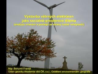 Mgr. Bohumil Frantál Ústav geoniky Akademie věd ČR, v.v.i., Oddělení environmentální geografie