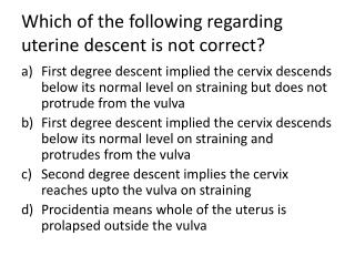 Which of the following regarding uterine descent is not correct?