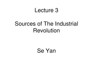 Lecture 3 Sources of The Industrial Revolution Se Yan