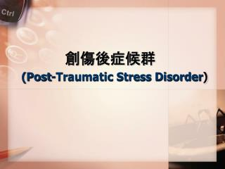 創傷後症候群 ( Post-Traumatic Stress Disorder )
