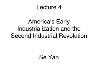 Lecture 4 America's Early Industrialization and the Second Industrial Revolution Se Yan