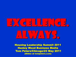 Excellence. Always. Housing Leadership Summit 2011 Hanley Wood Business Media  Tom Peters/Chicago/23 May 2011 (Slides at