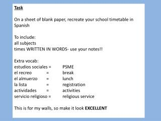 T ask On a sheet of blank paper, recreate your school timetable in Spanish To include: