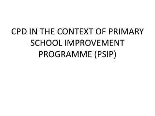 CPD IN THE CONTEXT OF PRIMARY SCHOOL IMPROVEMENT PROGRAMME (PSIP)