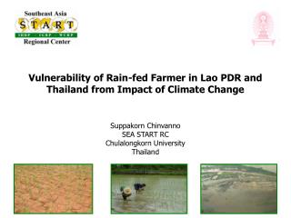 Vulnerability of Rain-fed Farmer in Lao PDR and Thailand from  Impact of Climate Change Suppakorn Chinvanno SEA START RC