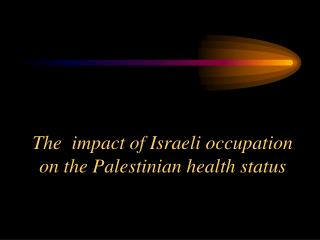 The  impact of Israeli occupation on the Palestinian health status