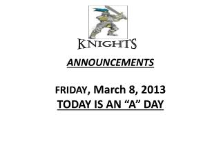"ANNOUNCEMENTS  FRIDAY , March 8, 2013 TODAY IS AN ""A"" DAY"