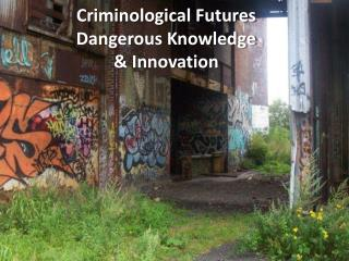 Criminological Futures  Dangerous Knowledge & Innovation