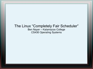 "The Linux ""Completely Fair Scheduler"" Ben Nayer – Kalamazoo College CS430 Operating Systems"