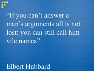 """If you can't answer a man's arguments all is not lost: you can still call him vile names"""