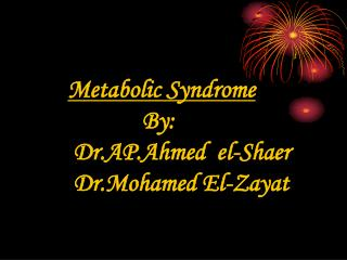 Metabolic Syndrome              By:  Dr.AP.Ahmed  el-Shaer  Dr.Mohamed El-Zayat
