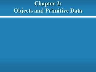 Chapter 2:   Objects  and Primitive Data