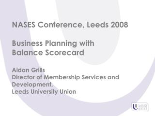 NASES Conference, Leeds 2008 Business Planning with Balance Scorecard Aidan Grills Director of Membership Services and