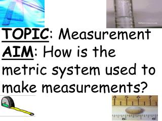 TOPIC : Measurement AIM : How is the metric system used to make measurements?