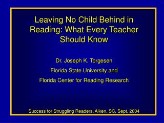 Leaving No Child Behind in Reading: What Every Teacher Should Know Dr. Joseph K. Torgesen Florida State University and F