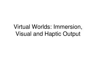Virtual Worlds: Immersion, Visual and Haptic Output