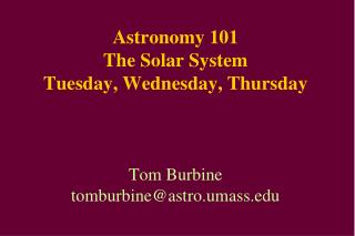 Astronomy 101 The Solar System Tuesday, Wednesday, Thursday Tom Burbine tomburbine@astro.umass