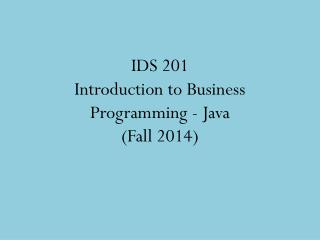 IDS 201 Introduction to Business Programming - Java  (Fall 2014)