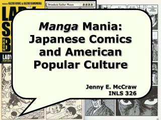 Manga  Mania: Japanese Comics  and American Popular Culture Jenny E. McCraw INLS 326