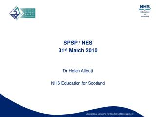 SPSP / NES  31 st  March 2010 Dr Helen Allbutt NHS Education for Scotland