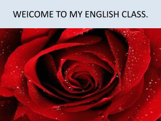 WEICOME TO MY ENGLISH CLASS.