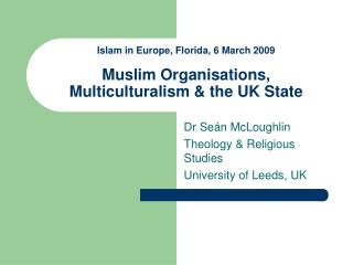 Islam in Europe, Florida, 6 March 2009  Muslim Organisations,  Multiculturalism & the UK State