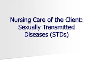 Nursing Care of the Client: Sexually Transmitted Diseases  ( STDs )