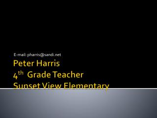 Peter Harris 4 th   Grade Teacher Sunset View Elementary