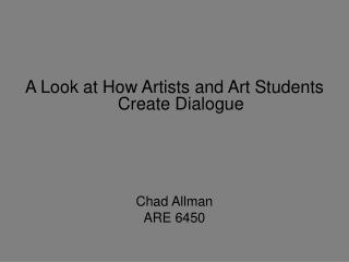 A Look at How Artists and Art Students Create Dialogue     Chad Allman ARE 6450