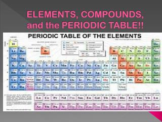 ELEMENTS, COMPOUNDS, and the PERIODIC TABLE!!