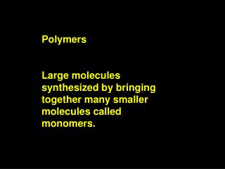 Polymers Large molecules synthesized by bringing together many smaller molecules called monomers.