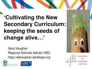 'Cultivating the New Secondary Curriculum:  keeping the seeds of change alive…' .