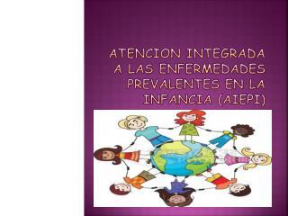 ATENCION INTEGRADA A LAS ENFERMEDADES PREVALENTES EN LA INFANCIA (AIEPI)