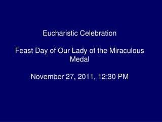 Eucharistic Celebration Feast Day of Our Lady of the Miraculous Medal November 27, 2011, 12:30 PM