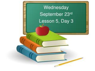 Wednesday September 23 rd Lesson 5, Day 3