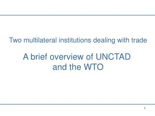 Two multilateral institutions dealing with trade A brief overview of UNCTAD  and the WTO