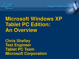 Microsoft Windows XP Tablet PC Edition: An Overview Chris Shelley Test Engineer Tablet PC Team Microsoft Corporation